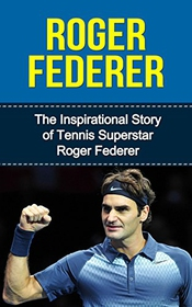 Roger Federer: The Inspirational Story Of Tennis Superstar Roger Federer (roger Federer Unauthorized Biography, Switzerland, Tennis Books) (english Edition)