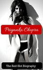 Priyanka Chopra - The Unauthorized Biography: Now With Pictures - The Saucy And Uncensored Biography Of Bollywoods Most Successful Star (english Edition)