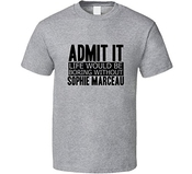 Admit It Life Would Be Boring Without Sophie Marceau Cool Funny T Shirt